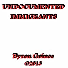 Undocumented Immigrants (       UNABRIDGED) by Byron Goines Narrated by Byron Goines