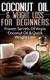 COCONUT OIL & WEIGHT LOSS FOR BEGINNERS: Proven Secrets of Virgin Coconut Oil & Quick Weight Loss (Coconut Oils, Skin Care, Hair Loss, Aromatherapy, Essential ... Healing, Detox, Virgin Coconut Oil)