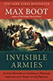 Invisible Armies: An Epic History of Guerrilla Warfare from Ancient Times to the Present (0871406888) by Boot, Max