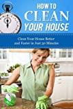 How to Clean Your House: Clean Your House Better and Faster in Just 30 Minutes (Home Solutions)