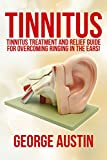 Tinnitus: Tinnitus Treatment And Relief Guide For Overcoming Ringing In The Ears!: Tinnitus Guide, Tinnitus Relief, Tinnitus Miracle