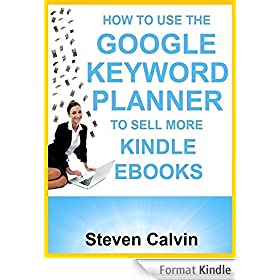 HOW TO USE THE GOOGLE KEYWORD PLANNER TO SELL MORE KINDLE EBOOKS: The ultimate beginner's guide to learning how you can use Google AdWords Keyword Planner ... which eBooks will sell! (English Edition)