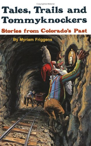 Tales, Trails, and Tommyknockers Stories from Colorado's Past, Myriam Friggens