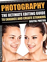 Photography: The Ultimate Editing Guide To Enhance And Create Stunning Digital Photos (Photography, Digital Photography, DSLR, Photoshop, Photography Books,  Photography For Beginners, Photo Editing)