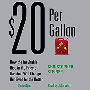 $20 Per Gallon: How the Rise in the Price of Gas Will Change Our Lives for the Better | [Christopher Steiner]