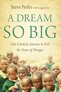 A Dream So Big: Our Unlikely Journey To End The Tears Of Hunger by Steve Peifer ebook deal