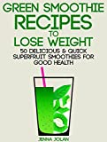 Green Smoothie Recipes to Lose Weight: 50 Delicious & Quick Superfruit Smoothies For Good Health (Jennas Recipe Club Book 2)