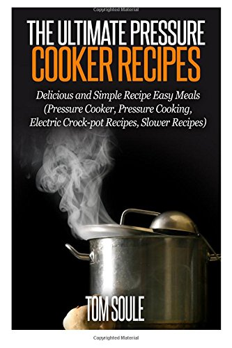 The Ultimate Pressure Cooker Recipes: Delicious and Simple Recipe Easy Meals (Pressure Cooker, Pressure Cooking, Electric Crock-pot Recipes, Slower Recipes) by Tom Soule