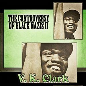 The Controversy of Black Nazis II Hörbuch von V. K. Clark Gesprochen von: John Alan Martinson Jr.