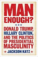 Man Enough?: Hillary Clinton and the Politics of Presidential Masculinity
