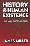 History and Human Existence--From Marx to Merleau-Ponty (0520047796) by Miller, James