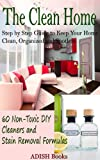 The Clean Home: Step by Step Guide to Keep Your Home Clean, Organized and Spotless;60 Non-Toxic DIY Cleaners and Stain Removal Formulas