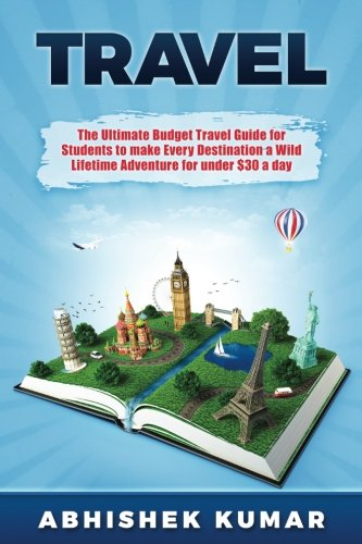 Travel-The-Ultimate-Budget-Travel-Guide-for-Students-to-make-Every-Destination-a-Wild-Lifetime-Adventure-for-under-30-a-day-Travel-References-for-a–Guides-Global-Travel-Guides-Volume-1