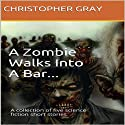 A Zombie Walks Into A Bar: A Collection of Five Science Fiction Short Stories (       UNABRIDGED) by Christopher Gray Narrated by Michael David Axtell