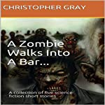 A Zombie Walks Into A Bar: A Collection of Five Science Fiction Short Stories | Christopher Gray