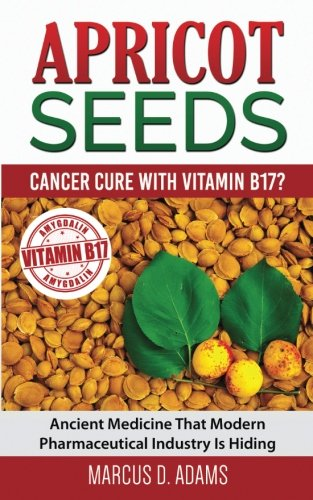 Apricot Seeds - Cancer Cure with Vitamin B17?: Ancient Medicine That Modern Pharmaceutical Industry Is Hiding