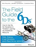 The Field Guide to the 6Ds: How to Use the Six Disciplines to Transform Learning into Business Results 1st (first) by Jefferson, Andy, Pollock, Roy V. H., Wick, Calhoun (2014) Paperback