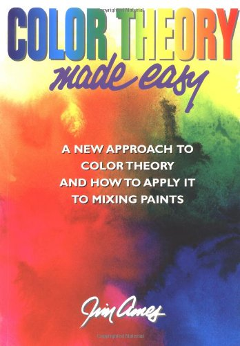 Color Theory Made Easy: A New Approach To Color Theory and How to Apply it to Mix Paints