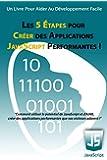 Les 5 Étapes pour Créer des Applications JavaScript Performantes !: Comment utiliser le potentiel de JavaScript et d'AJAX, créer des applications performantes que vos visiteurs adorent !