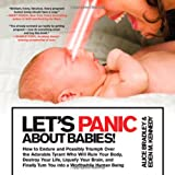 Lets Panic About Babies!: How to Endure and Possibly Triumph Over the Adorable Tyrant Who Will Ruin Your Body, Destroy Your Life, Liquefy Your Brain, ... Turn You into a Worthwhile Human Being