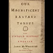 Our Magnificent Bastard Tongue: The Untold Story of English by John McWhorter