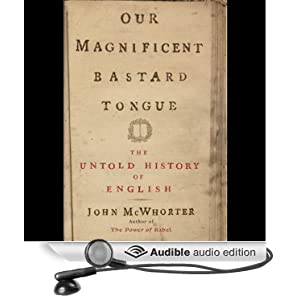 Our Magnificent Bastard Tongue - The Untold History of English - John McWhorter