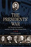 Presidents War: Six American Presidents and the Civil War That Divided Them