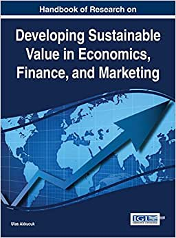 Handbook Of Research On Developing Sustainable Value In Economics, Finance, And Marketing (Advances In Finance, Accounting, And Economics)