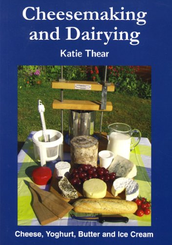 Cheesemaking and Dairying: Making Cheese, Yoghurt, Butter and Ice Cream on a Small Scale