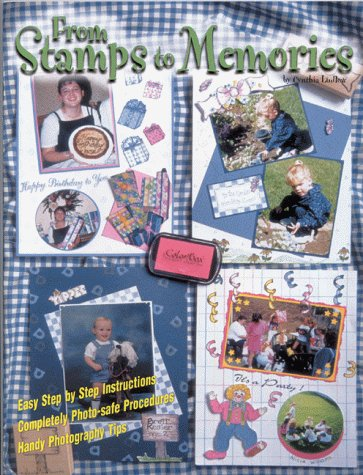 From Stamps to Memories- A complete guide to Scrapbooking with Stamps, Cynthia J. Ludlow, Duane F. Ludlow, Steve Given, Robyn Infuso, Susan Moreland