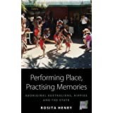 Performing Place, Practising Memories: Aboriginal Australians, Hippies and the Stateby Rosita Henry