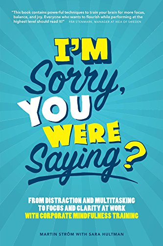 I'm Sorry, You Were Saying?: From Distraction and Multitasking to Focus and Clarity at Work With Corporate Mindfulness (Work At Spirit)