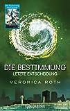 Die Bestimmung - Letzte Entscheidung: Roman (Roth, Veronica: Die Bestimmung (Trilogie), Band 3)