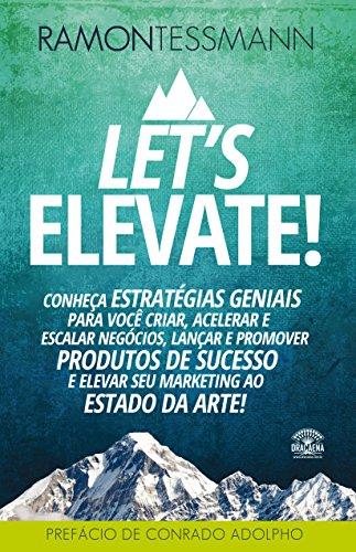 Let's Elevate: Conheça Estratégias Geniais para Você Criar, Acelerar e Escalar Negócios, Lançar e Promover Produtos de Sucesso e Elevar seu Marketing ao Estado da Arte.