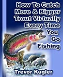 How To Catch More & Bigger Trout Virtually Every Time You Go Fishing