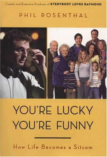 You're Lucky You're Funny: How Life Becomes a Sitcom, Phil Rosenthal