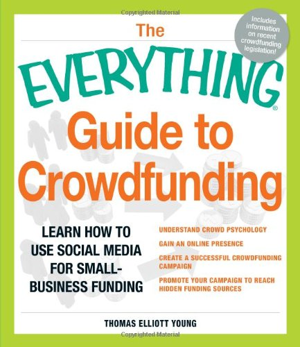 The Everything Guide to Crowdfunding: Learn how to use social media for small-business funding Understand crowd psychology Gain an online presence ... your campaign to reach hidden funding sources