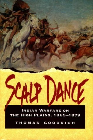 Scalp Dance: Indian Warfare on the High Plains 1865-1879, THOMAS GOODRICH