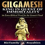 Gilgamesh: King in Quest of Immortality: An Extra-Biblical Proof for the Genesis Flood | Ricky King