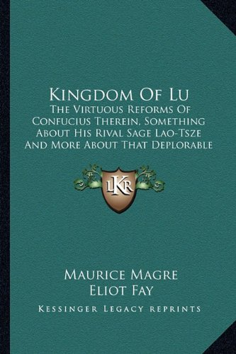 Kingdom of Lu: The Virtuous Reforms of Confucius Therein, Something about His Rival Sage Lao-Tsze and More about That Deplorable Vagabond and Clown Mong Pi