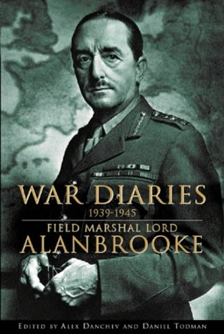 War Diaries, 1939-1945: Field Marshall Lord Alanbrooke, Alan Brooke Viscount Alanbrooke