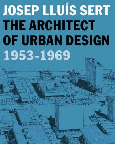Josep Lluis Sert: The Architect of Urban Design, 1953-1969 (Harvard University Graduate School of Design)