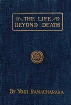 The Life Beyond Death by Yogi Ramacharaka
