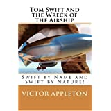 Tom Swift and the Wreck of the Airship: Swift by Name and Swift by Nature! ~ Victor Appleton