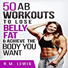 Workouts to Lose Belly Fat: The Top 50 Ab Workouts to Lose Belly Fat, Get a Six-Pack & Achieve the Body You Want Hörbuch von R.M. Lewis Gesprochen von: Elizabeth Rose Glazener