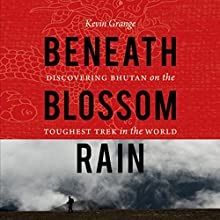 Beneath Blossom Rain: Discovering Bhutan on the Toughest Trek in the World Audiobook by Kevin Grange Narrated by Kevin Grange