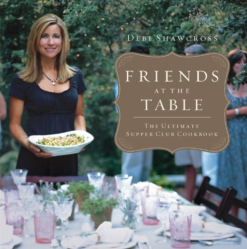 Friends at the Table: The Ultimate Supper Club Cookbook by Debi Shawcross