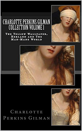 Charlotte Perkins Gilman - Charlotte Perkins Gilman Collection Volume I (Illustrated): The Yellow Wallpaper, Herland and The Man-Made World