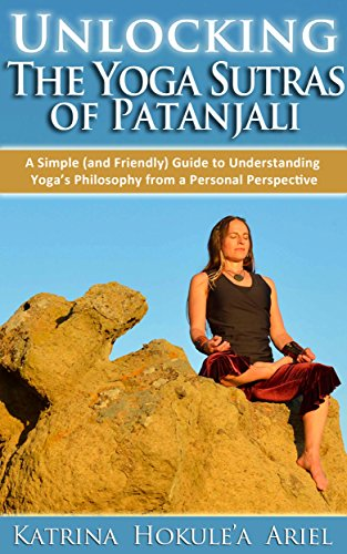 Unlocking the Yoga Sutras of Patanjali: A Simple (and Friendly) Guide to Understanding Yoga's Philosophy from a Personal Perspective