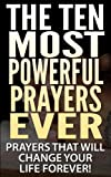 THE TEN MOST POWERFUL PRAYERS EVER: Prayers That Will Change Your Life Forever! (Prayers, Bible, Prayers for women, Religious, Devotion, Jesus, God, Lord, Father, Christ, Jesus Christ, Christian)